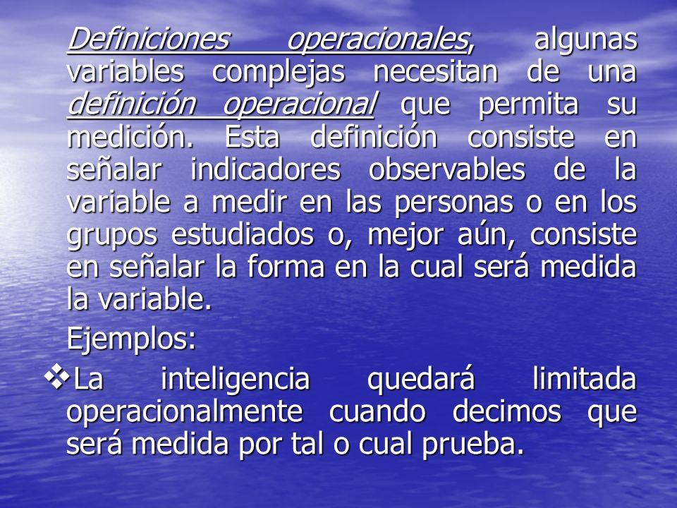 Definiciones operacionales, algunas variables complejas necesitan de una definición operacional que permita su medición. Esta definición consiste en señalar indicadores observables de la variable a medir en las personas o en los grupos estudiados o, mejor aún, consiste en señalar la forma en la cual será medida la variable.