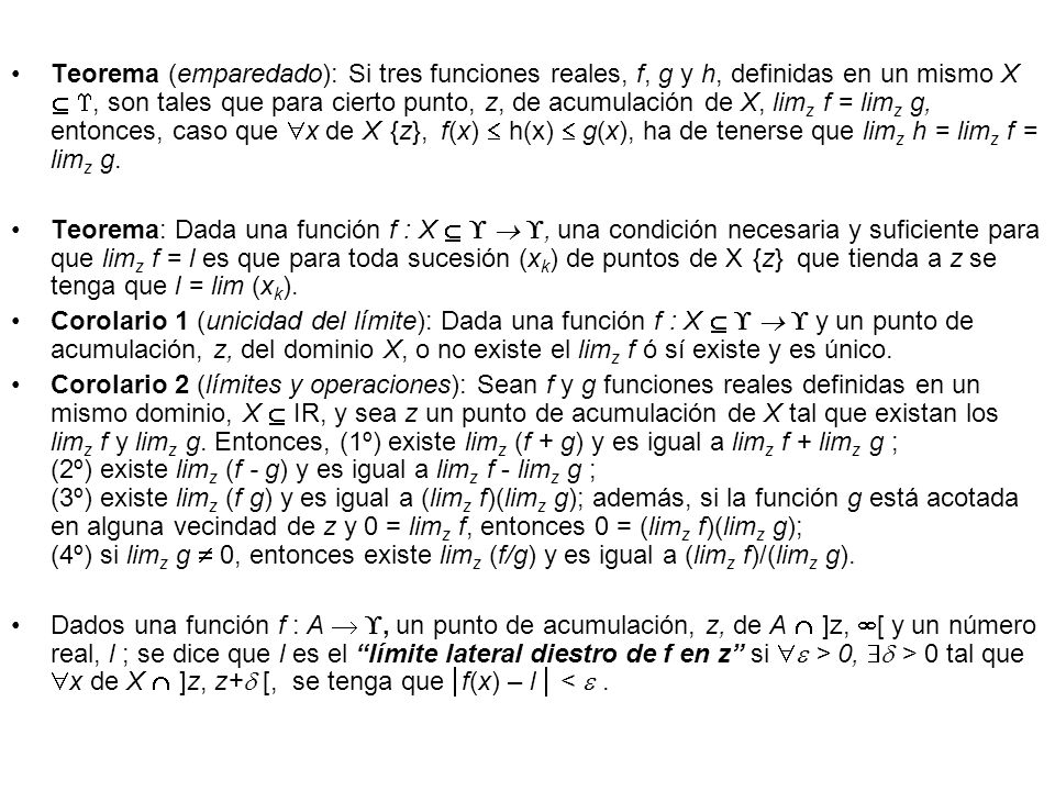 Teorema (emparedado): Si tres funciones reales, f, g y h, definidas en un mismo X  , son tales que para cierto punto, z, de acumulación de X, limz f = limz g, entonces, caso que x de X{z}, f(x)  h(x)  g(x), ha de tenerse que limz h = limz f = limz g.