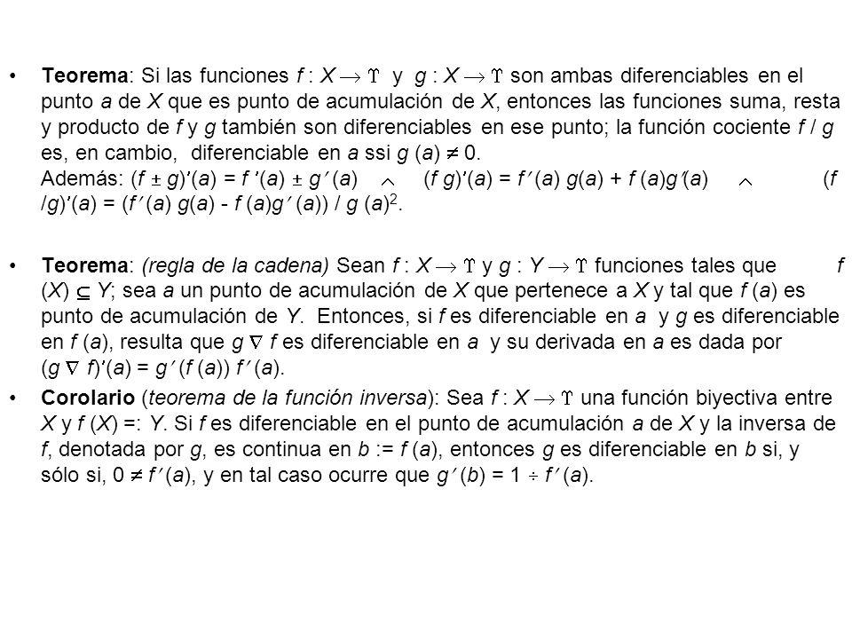 Teorema: Si las funciones f : X   y g : X   son ambas diferenciables en el punto a de X que es punto de acumulación de X, entonces las funciones suma, resta y producto de f y g también son diferenciables en ese punto; la función cociente f / g es, en cambio, diferenciable en a ssi g (a)  0. Además: (f  g)(a) = f (a)  g (a)  (f g)(a) = f (a) g(a) + f (a)g(a)  (f /g)(a) = (f (a) g(a) - f (a)g (a)) / g (a)2.