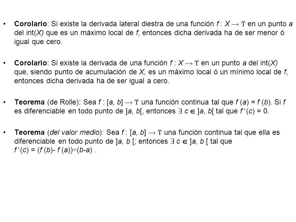 Corolario: Si existe la derivada lateral diestra de una función f : X   en un punto a del int(X) que es un máximo local de f, entonces dicha derivada ha de ser menor ó igual que cero.