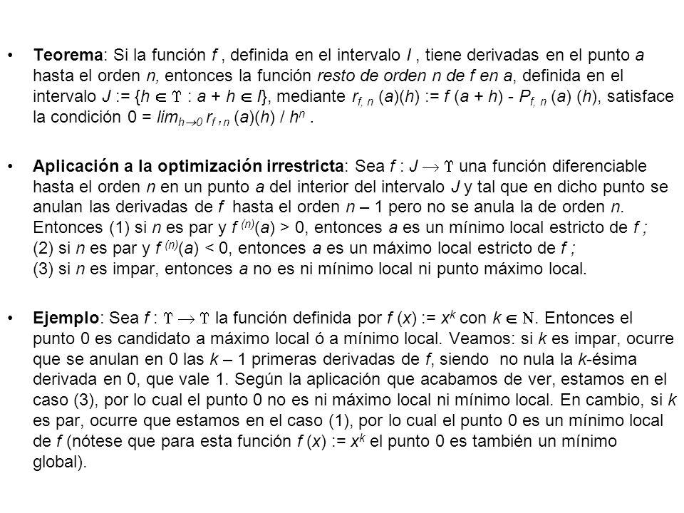 Teorema: Si la función f , definida en el intervalo I , tiene derivadas en el punto a hasta el orden n, entonces la función resto de orden n de f en a, definida en el intervalo J := {h   : a + h  I}, mediante rf, n (a)(h) := f (a + h) - Pf, n (a) (h), satisface la condición 0 = limh0 rf ,n (a)(h) / hn .