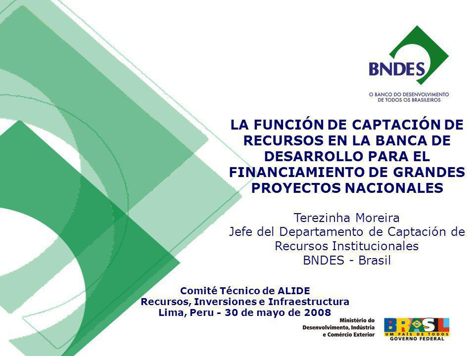 LA FUNCIÓN DE CAPTACIÓN DE RECURSOS EN LA BANCA DE DESARROLLO PARA EL FINANCIAMIENTO DE GRANDES PROYECTOS NACIONALES Terezinha Moreira Jefe del Departamento de Captación de Recursos Institucionales BNDES - Brasil