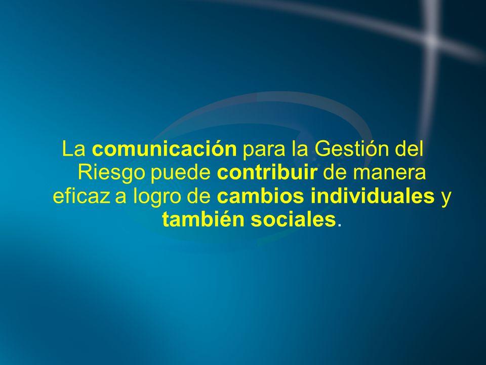 La comunicación para la Gestión del Riesgo puede contribuir de manera eficaz a logro de cambios individuales y también sociales.