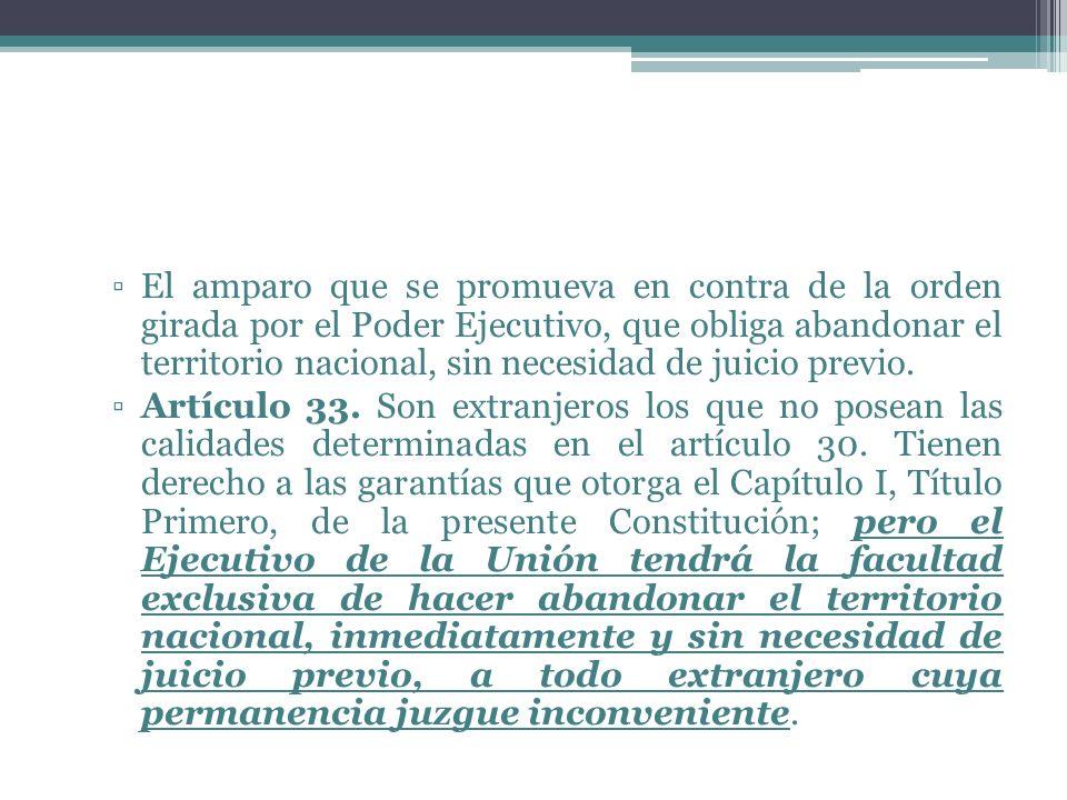 El amparo que se promueva en contra de la orden girada por el Poder Ejecutivo, que obliga abandonar el territorio nacional, sin necesidad de juicio previo.