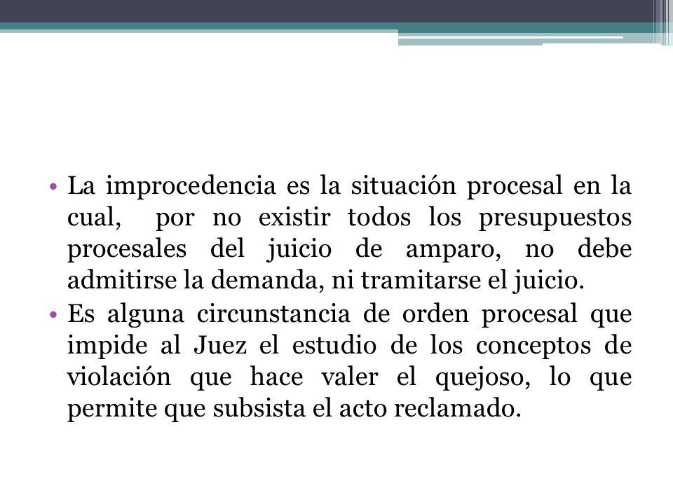 La improcedencia es la situación procesal en la cual, por no existir todos los presupuestos procesales del juicio de amparo, no debe admitirse la demanda, ni tramitarse el juicio.