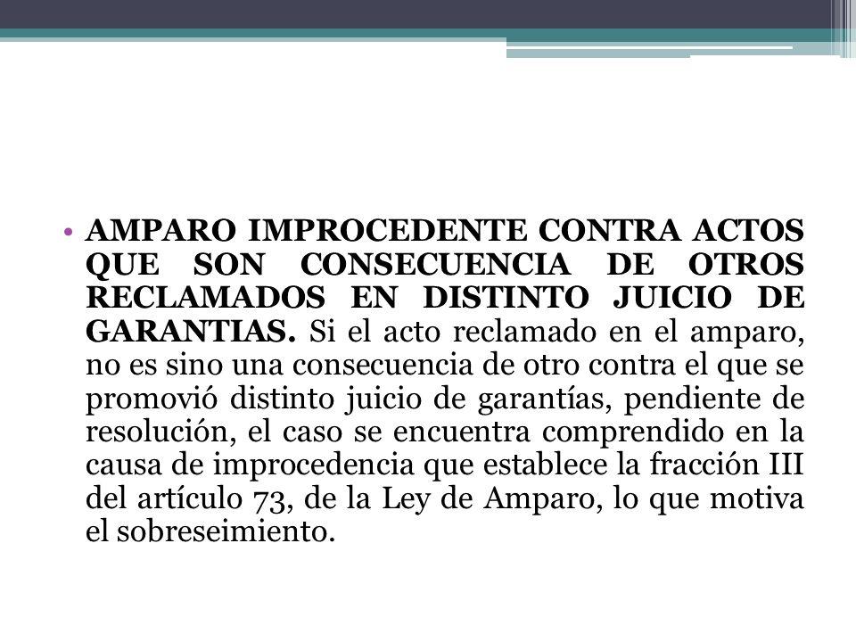 AMPARO IMPROCEDENTE CONTRA ACTOS QUE SON CONSECUENCIA DE OTROS RECLAMADOS EN DISTINTO JUICIO DE GARANTIAS.