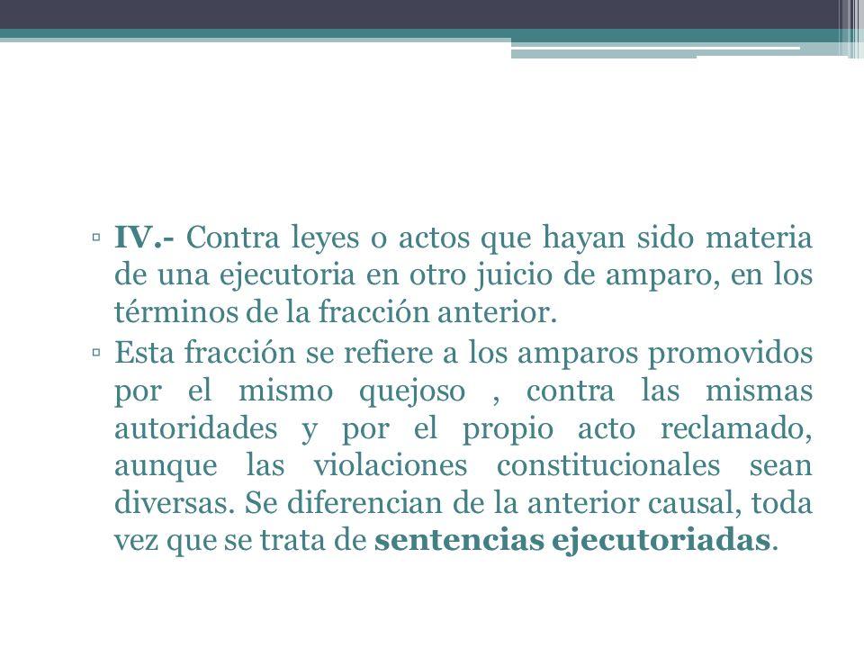 IV.- Contra leyes o actos que hayan sido materia de una ejecutoria en otro juicio de amparo, en los términos de la fracción anterior.