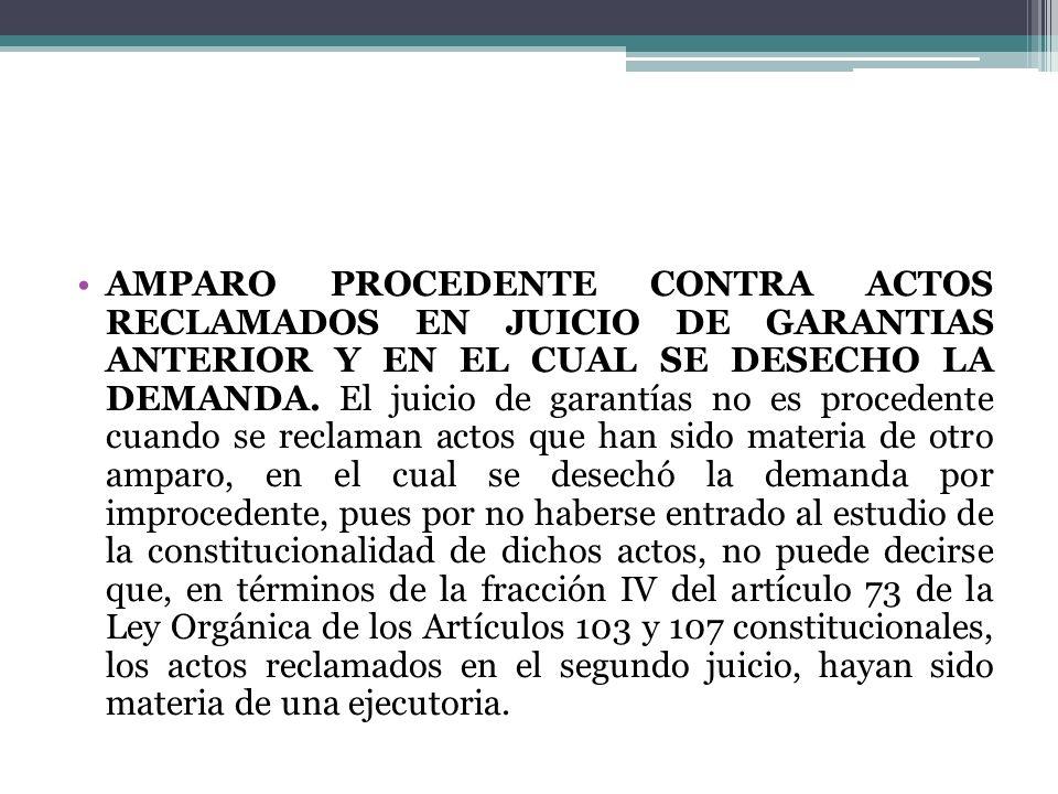 AMPARO PROCEDENTE CONTRA ACTOS RECLAMADOS EN JUICIO DE GARANTIAS ANTERIOR Y EN EL CUAL SE DESECHO LA DEMANDA.
