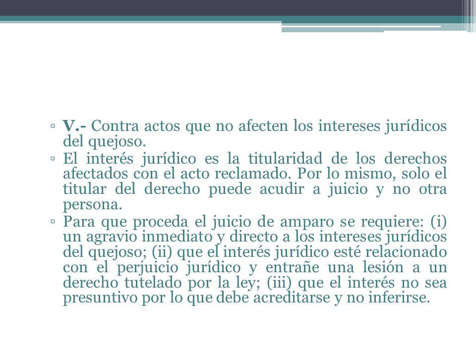V.- Contra actos que no afecten los intereses jurídicos del quejoso.