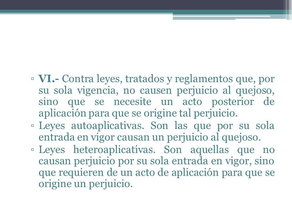 VI.- Contra leyes, tratados y reglamentos que, por su sola vigencia, no causen perjuicio al quejoso, sino que se necesite un acto posterior de aplicación para que se origine tal perjuicio.