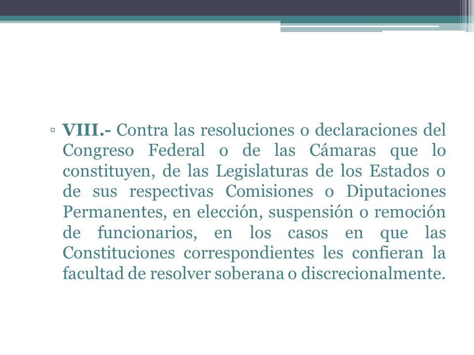 VIII.- Contra las resoluciones o declaraciones del Congreso Federal o de las Cámaras que lo constituyen, de las Legislaturas de los Estados o de sus respectivas Comisiones o Diputaciones Permanentes, en elección, suspensión o remoción de funcionarios, en los casos en que las Constituciones correspondientes les confieran la facultad de resolver soberana o discrecionalmente.