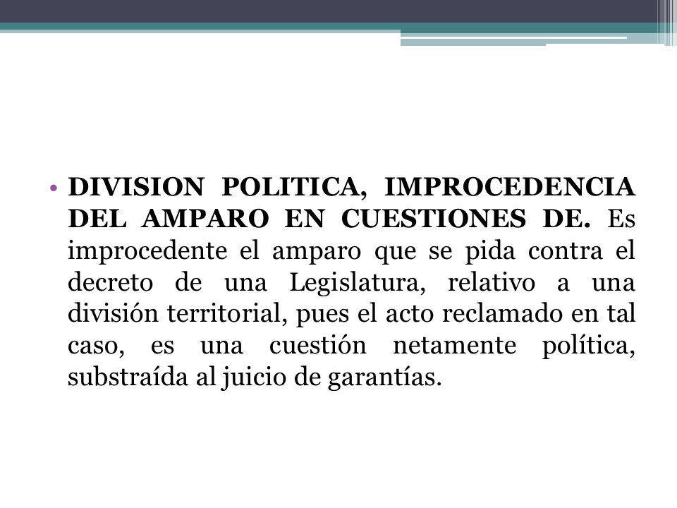 DIVISION POLITICA, IMPROCEDENCIA DEL AMPARO EN CUESTIONES DE