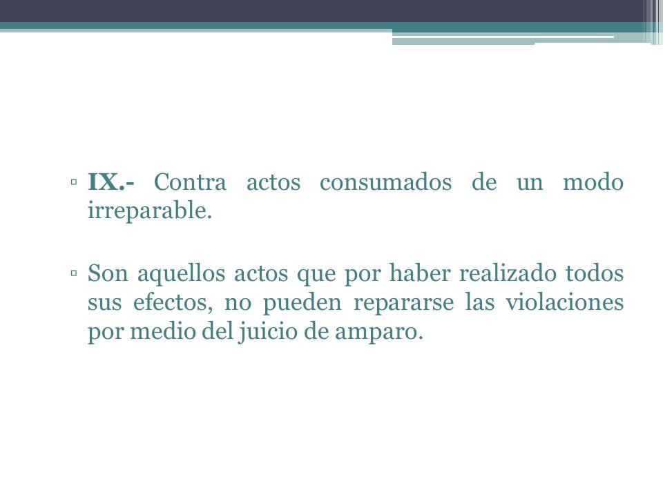 IX.- Contra actos consumados de un modo irreparable.