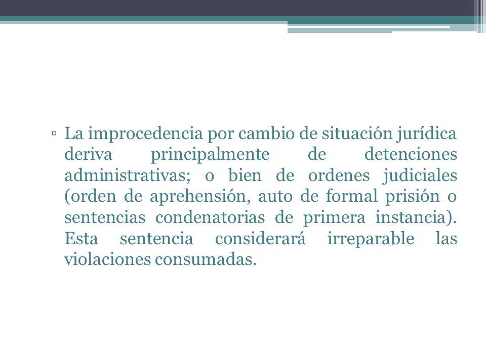 La improcedencia por cambio de situación jurídica deriva principalmente de detenciones administrativas; o bien de ordenes judiciales (orden de aprehensión, auto de formal prisión o sentencias condenatorias de primera instancia).