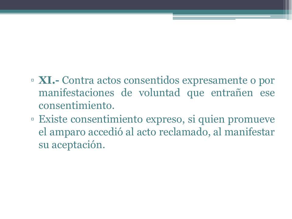 XI.- Contra actos consentidos expresamente o por manifestaciones de voluntad que entrañen ese consentimiento.
