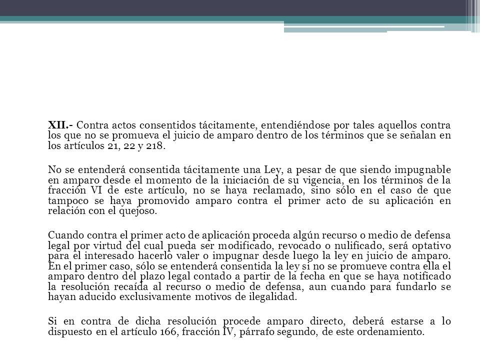 XII.- Contra actos consentidos tácitamente, entendiéndose por tales aquellos contra los que no se promueva el juicio de amparo dentro de los términos que se señalan en los artículos 21, 22 y 218.