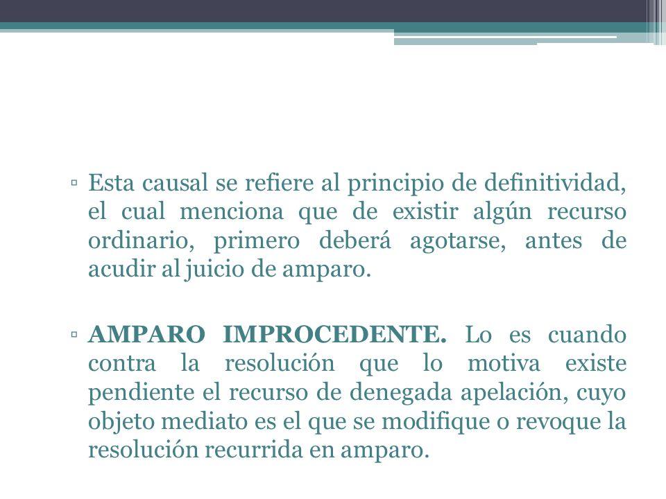 Esta causal se refiere al principio de definitividad, el cual menciona que de existir algún recurso ordinario, primero deberá agotarse, antes de acudir al juicio de amparo.