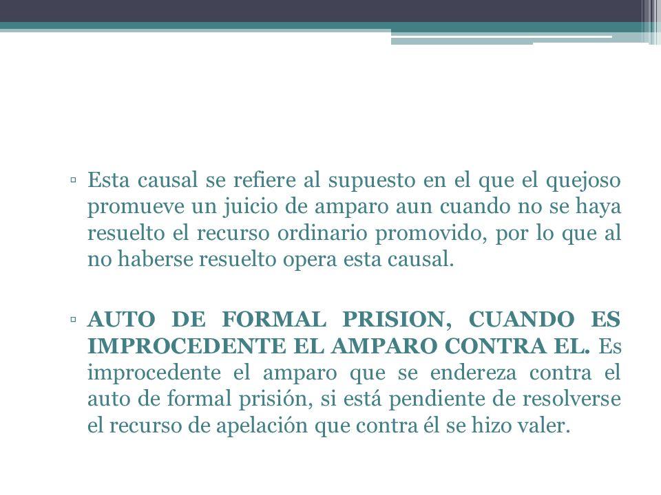 Esta causal se refiere al supuesto en el que el quejoso promueve un juicio de amparo aun cuando no se haya resuelto el recurso ordinario promovido, por lo que al no haberse resuelto opera esta causal.