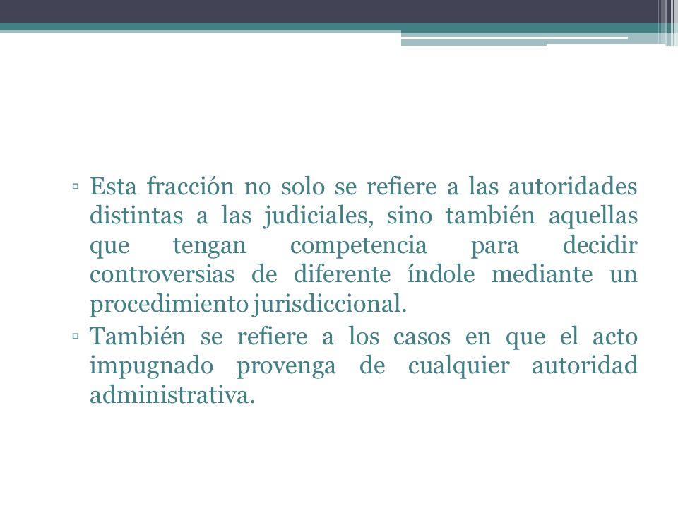 Esta fracción no solo se refiere a las autoridades distintas a las judiciales, sino también aquellas que tengan competencia para decidir controversias de diferente índole mediante un procedimiento jurisdiccional.