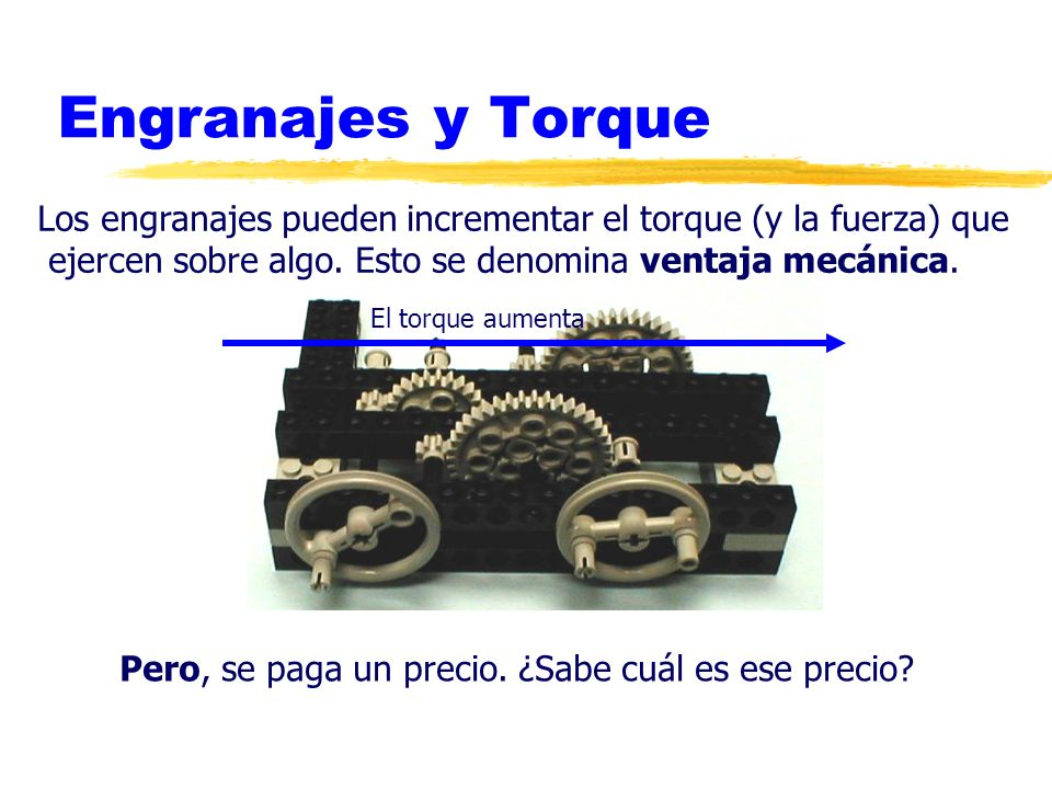 Engranajes y Torque Los engranajes pueden incrementar el torque (y la fuerza) que. ejercen sobre algo. Esto se denomina ventaja mecánica.