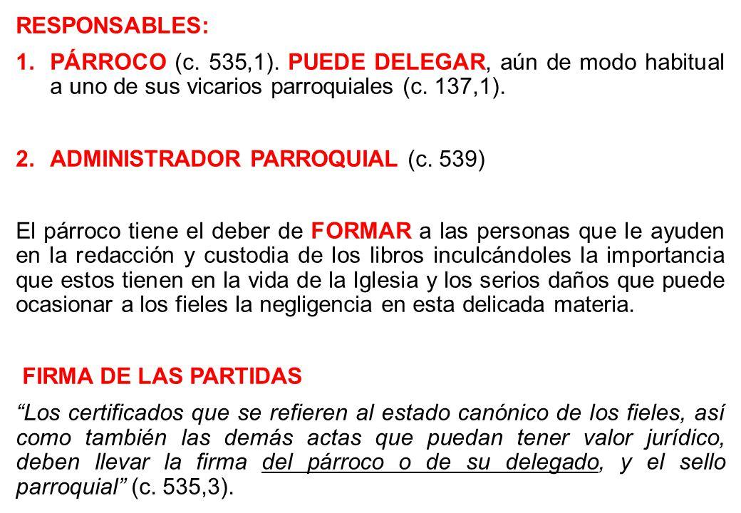 RESPONSABLES: PÁRROCO (c. 535,1). PUEDE DELEGAR, aún de modo habitual a uno de sus vicarios parroquiales (c. 137,1).