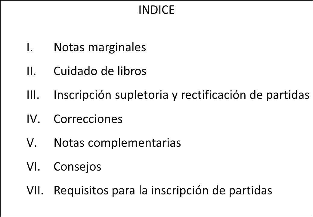 INDICE Notas marginales. Cuidado de libros. Inscripción supletoria y rectificación de partidas. Correcciones.