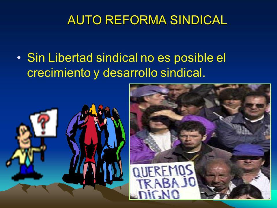 AUTO REFORMA SINDICAL Sin Libertad sindical no es posible el crecimiento y desarrollo sindical.