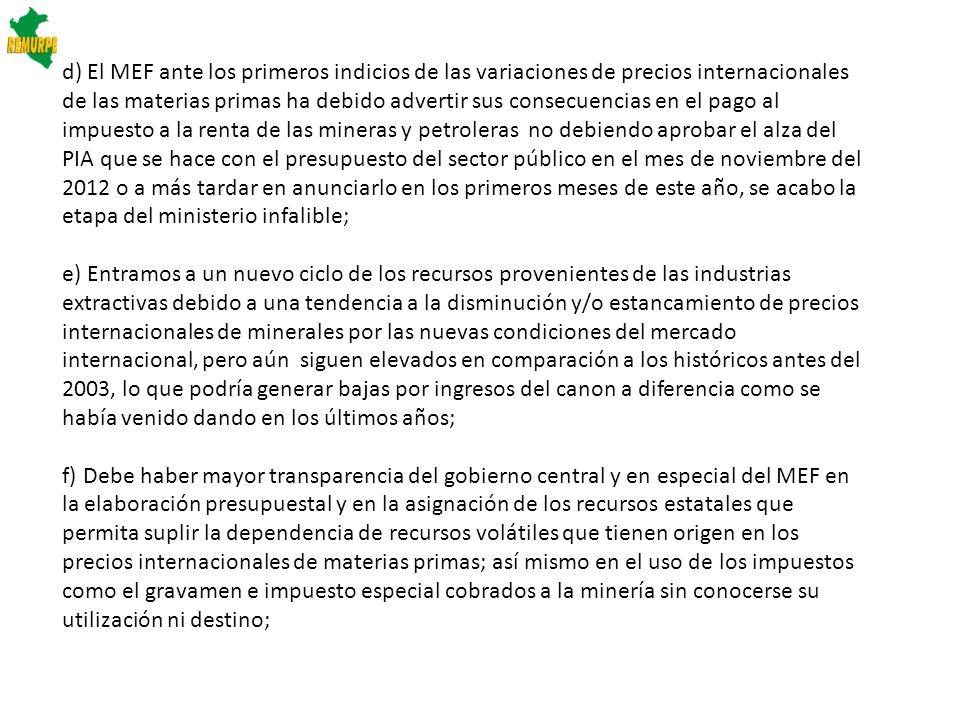 d) El MEF ante los primeros indicios de las variaciones de precios internacionales de las materias primas ha debido advertir sus consecuencias en el pago al impuesto a la renta de las mineras y petroleras no debiendo aprobar el alza del PIA que se hace con el presupuesto del sector público en el mes de noviembre del 2012 o a más tardar en anunciarlo en los primeros meses de este año, se acabo la etapa del ministerio infalible;