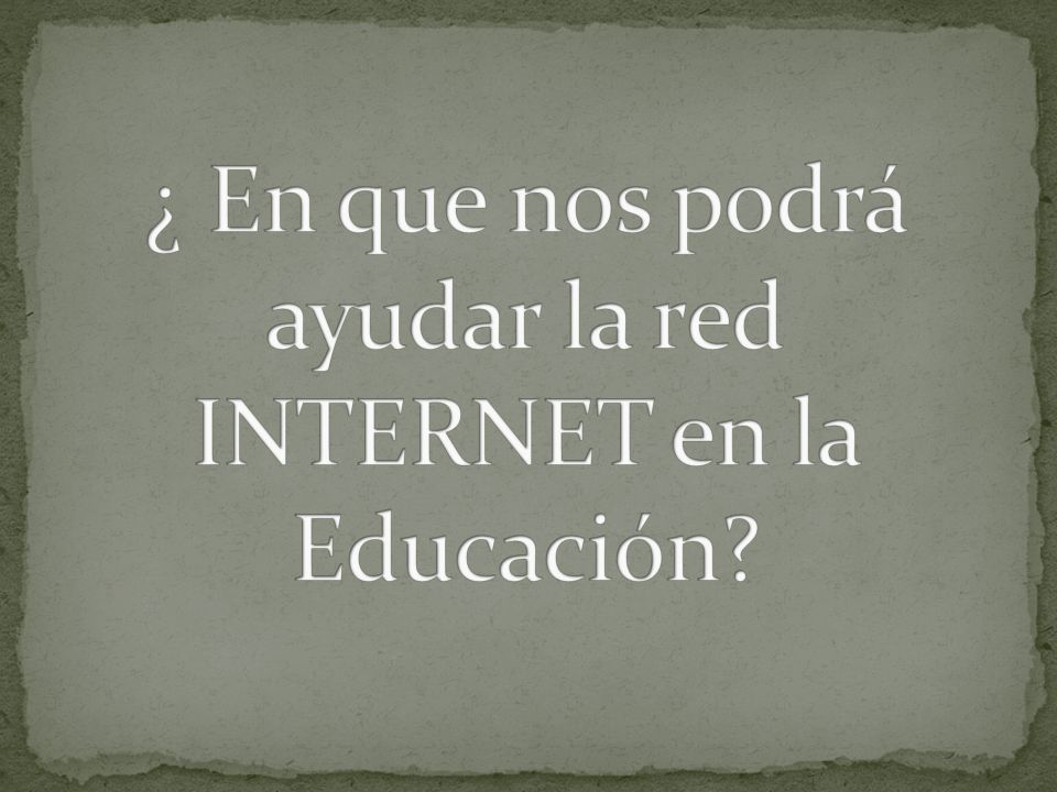 ¿ En que nos podrá ayudar la red INTERNET en la Educación
