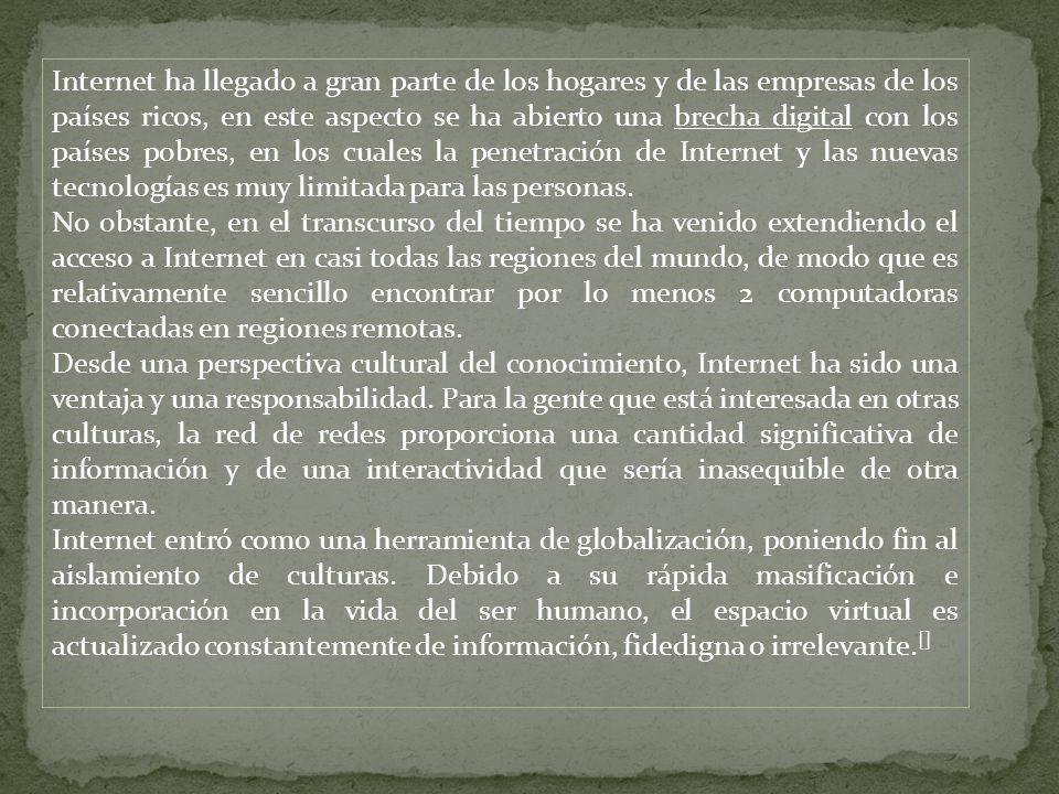 Internet ha llegado a gran parte de los hogares y de las empresas de los países ricos, en este aspecto se ha abierto una brecha digital con los países pobres, en los cuales la penetración de Internet y las nuevas tecnologías es muy limitada para las personas.