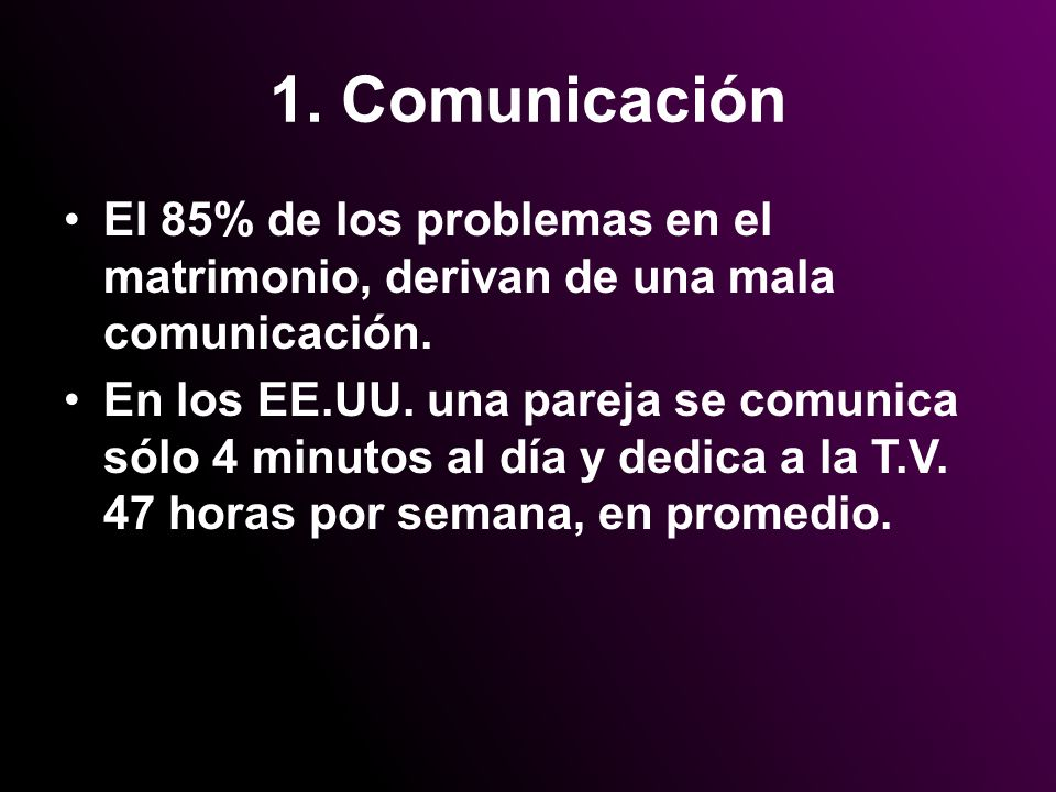 1. Comunicación El 85% de los problemas en el matrimonio, derivan de una mala comunicación.