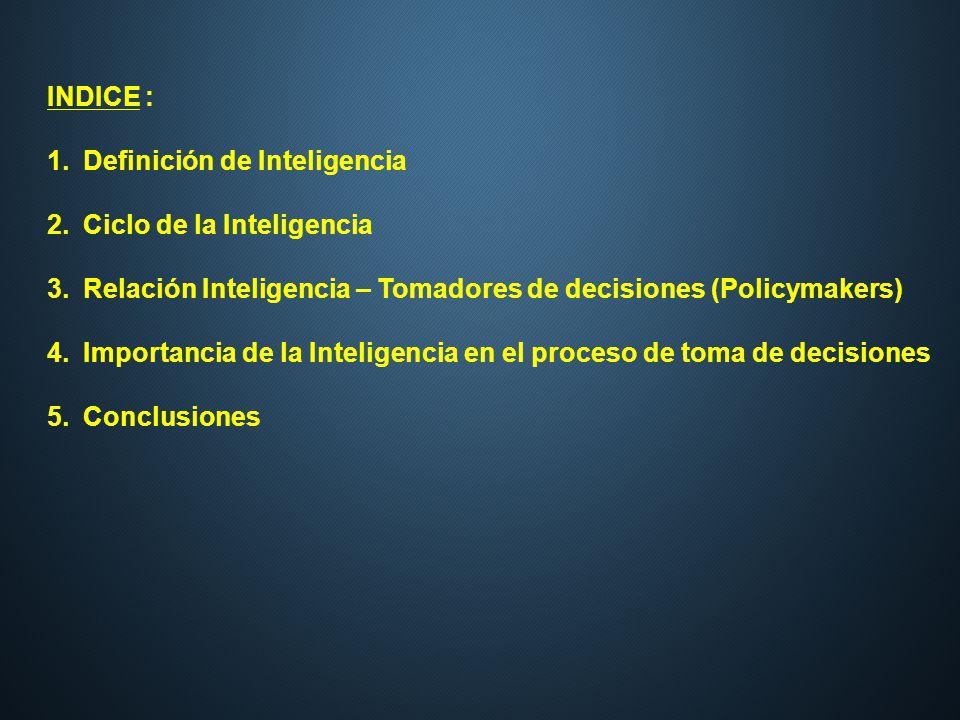 INDICE : Definición de Inteligencia. Ciclo de la Inteligencia. Relación Inteligencia – Tomadores de decisiones (Policymakers)