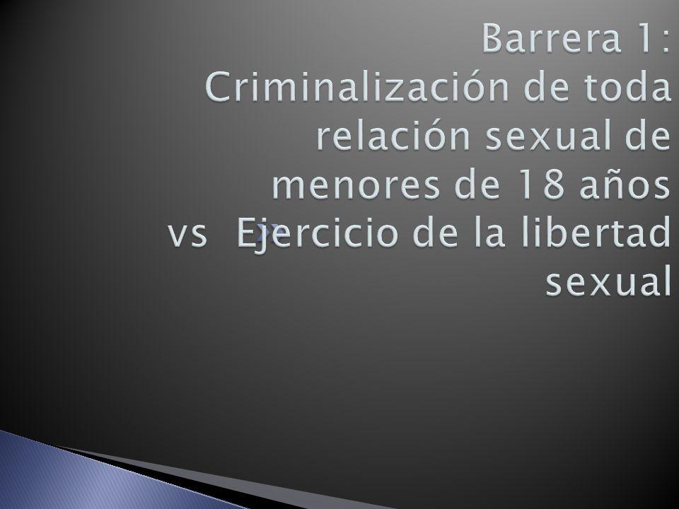 Barrera 1: Criminalización de toda relación sexual de menores de 18 años vs Ejercicio de la libertad sexual