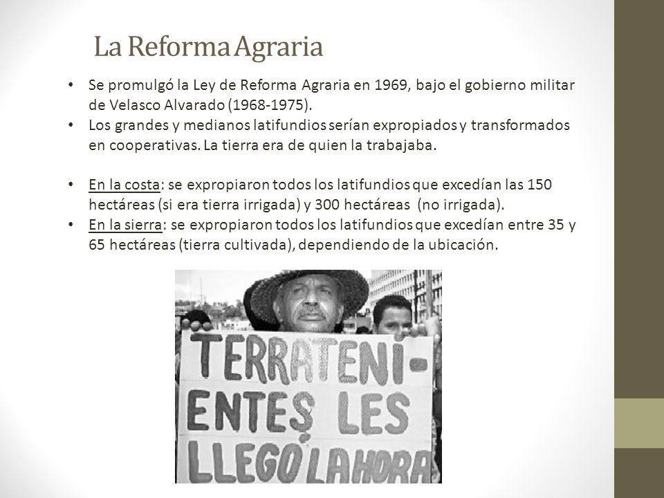 La Reforma Agraria Se promulgó la Ley de Reforma Agraria en 1969, bajo el gobierno militar de Velasco Alvarado (1968-1975).