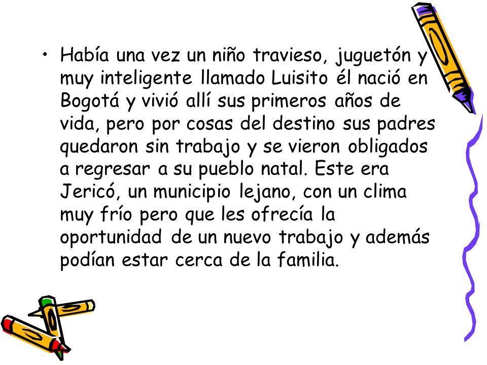 Había una vez un niño travieso, juguetón y muy inteligente llamado Luisito él nació en Bogotá y vivió allí sus primeros años de vida, pero por cosas del destino sus padres quedaron sin trabajo y se vieron obligados a regresar a su pueblo natal.