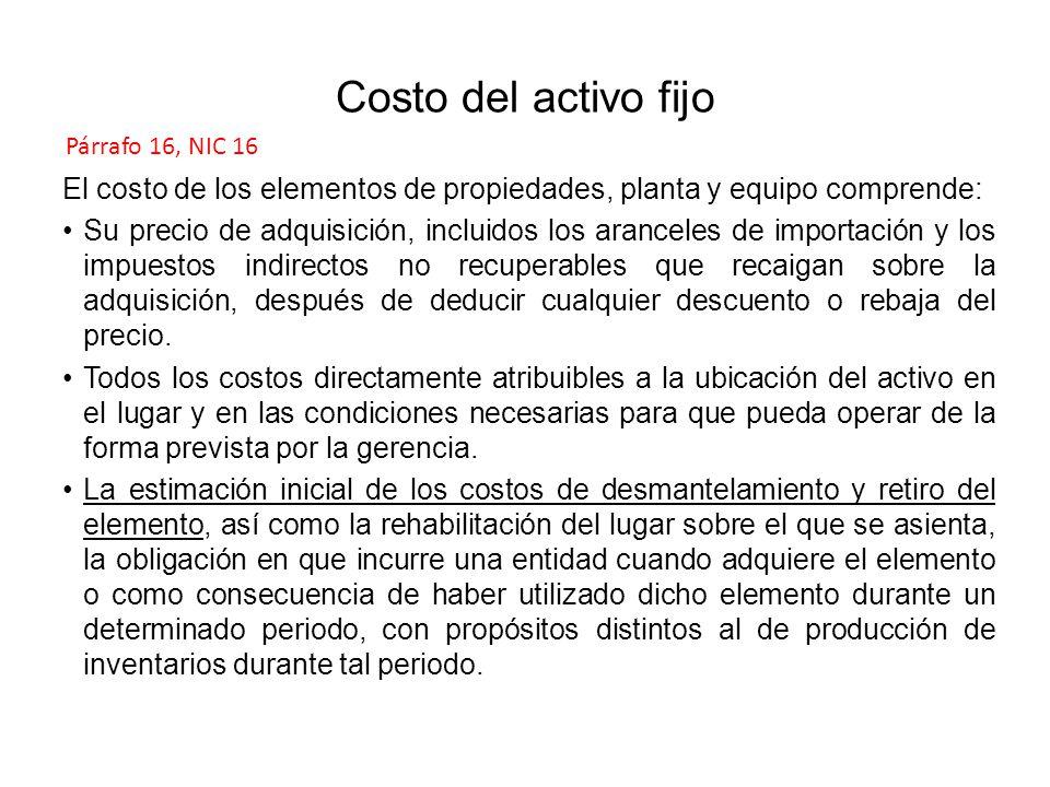 Costo del activo fijo Párrafo 16, NIC 16. El costo de los elementos de propiedades, planta y equipo comprende: