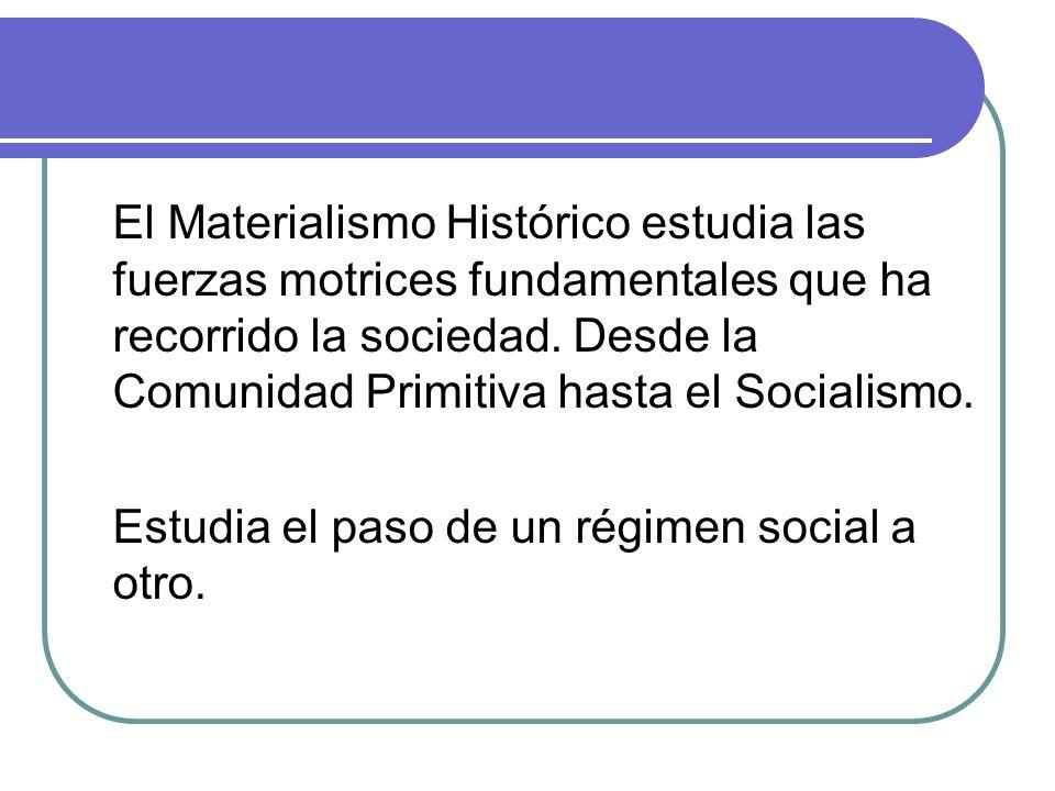 El Materialismo Histórico estudia las fuerzas motrices fundamentales que ha recorrido la sociedad. Desde la Comunidad Primitiva hasta el Socialismo.