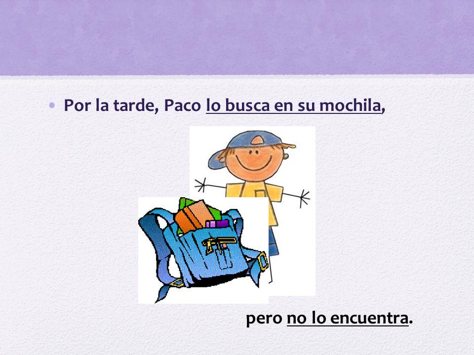 Por la tarde, Paco lo busca en su mochila,