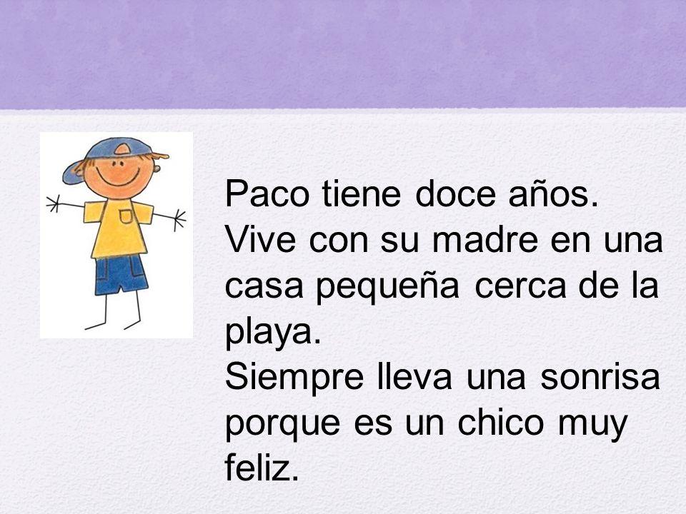 Paco tiene doce años. Vive con su madre en una casa pequeña cerca de la playa.