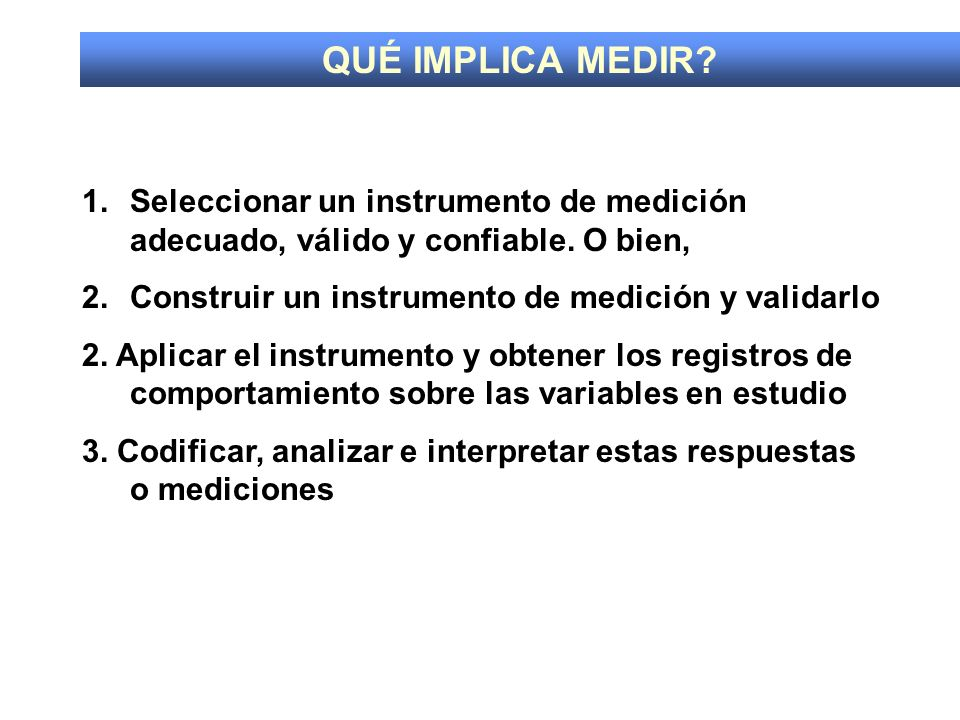 QUÉ IMPLICA MEDIR Seleccionar un instrumento de medición adecuado, válido y confiable. O bien, Construir un instrumento de medición y validarlo.