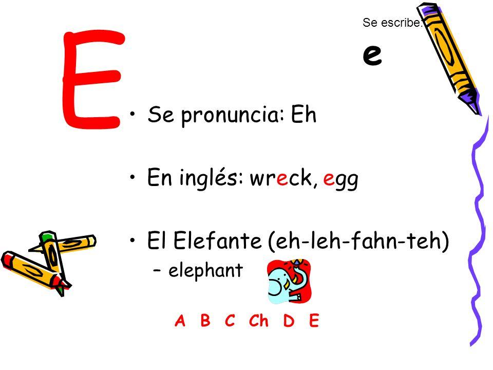 E Se pronuncia: Eh En inglés: wreck, egg El Elefante (eh-leh-fahn-teh)