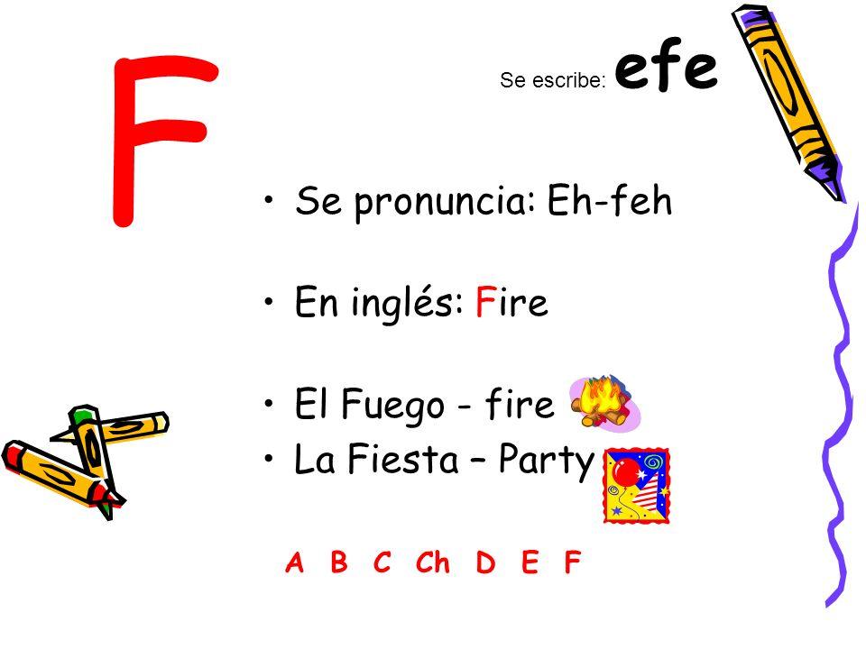 F Se pronuncia: Eh-feh En inglés: Fire El Fuego - fire