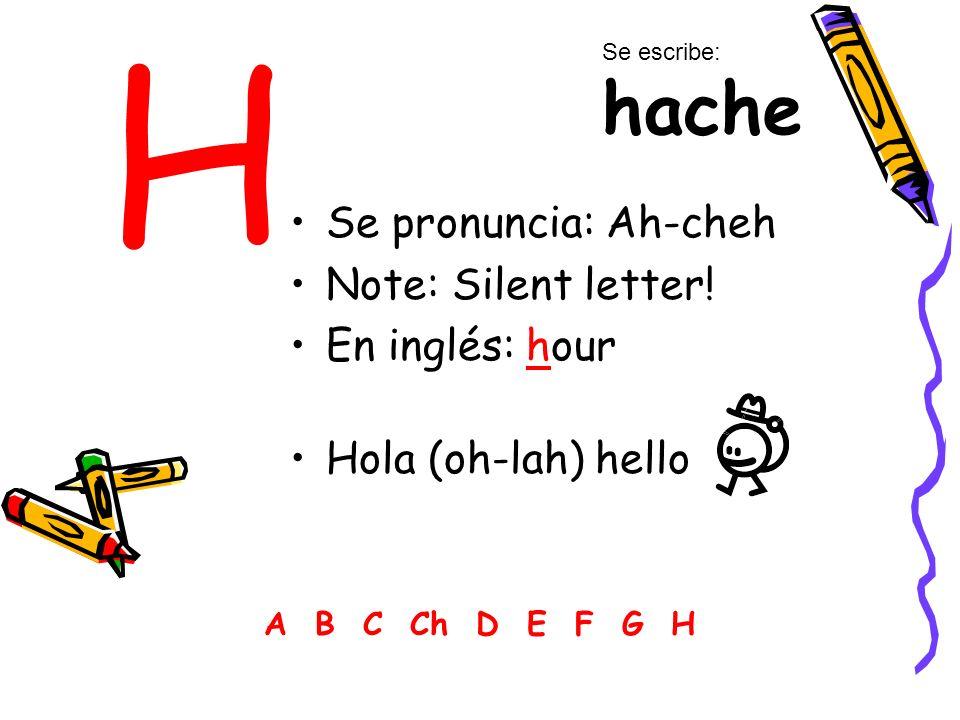 H Se pronuncia: Ah-cheh Note: Silent letter! En inglés: hour