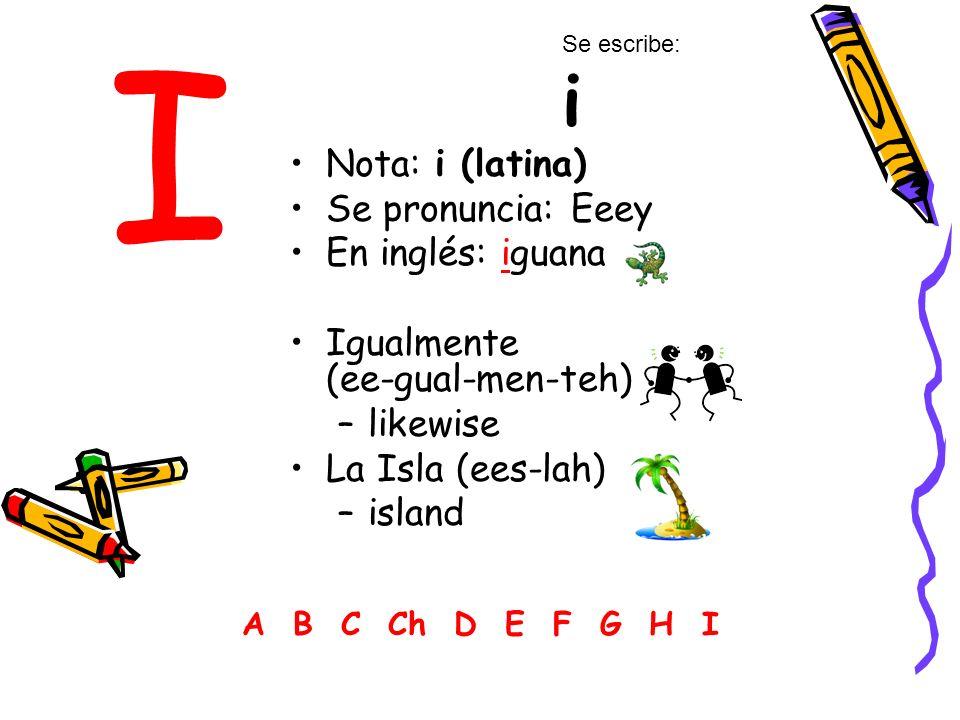 I Nota: i (latina) Se pronuncia: Eeey En inglés: iguana