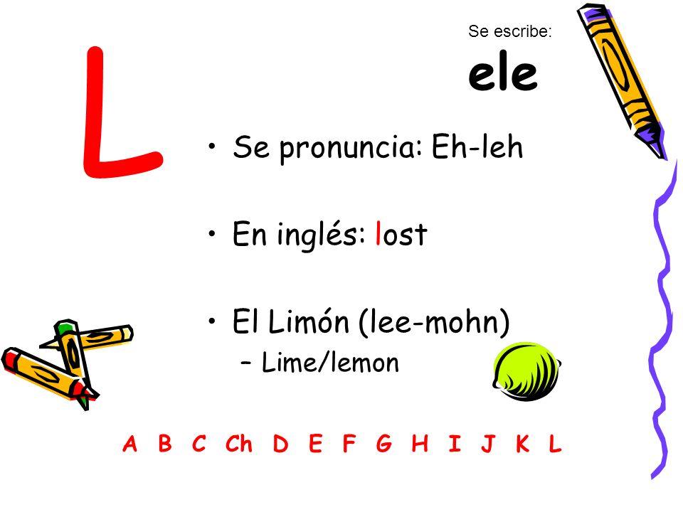 L Se pronuncia: Eh-leh En inglés: lost El Limón (lee-mohn) Lime/lemon