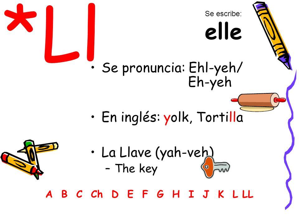 *Ll Se pronuncia: Ehl-yeh/ Eh-yeh En inglés: yolk, Tortilla
