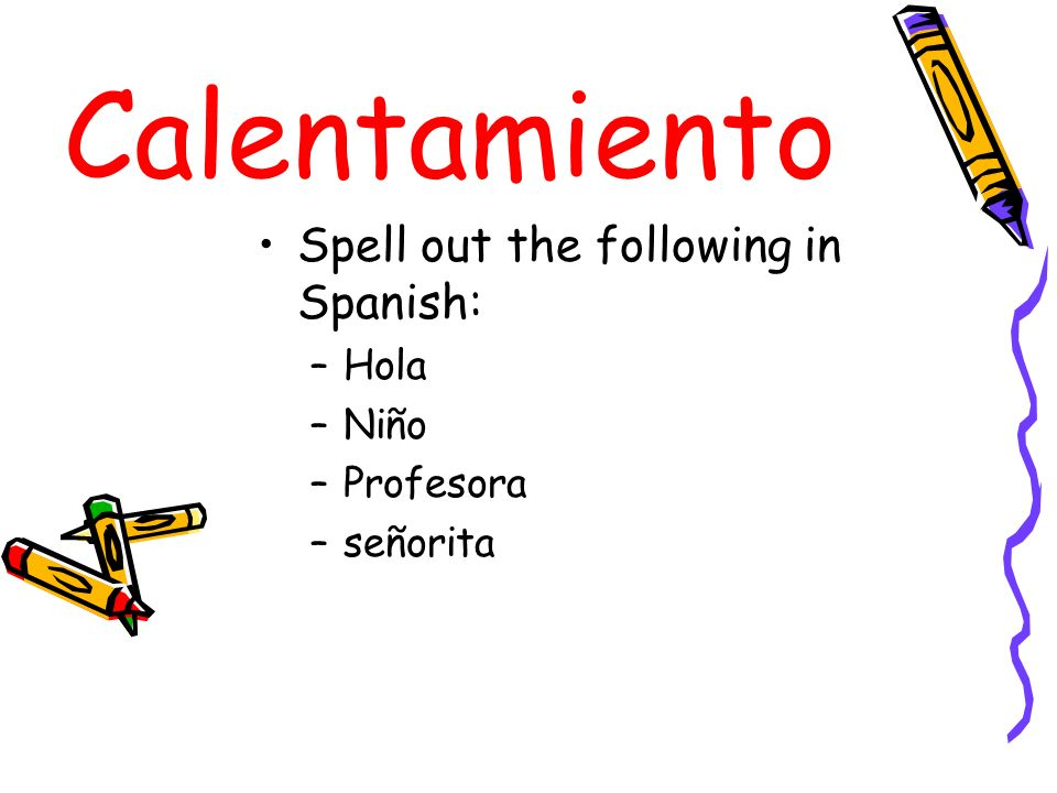 Calentamiento Spell out the following in Spanish: Hola Niño Profesora