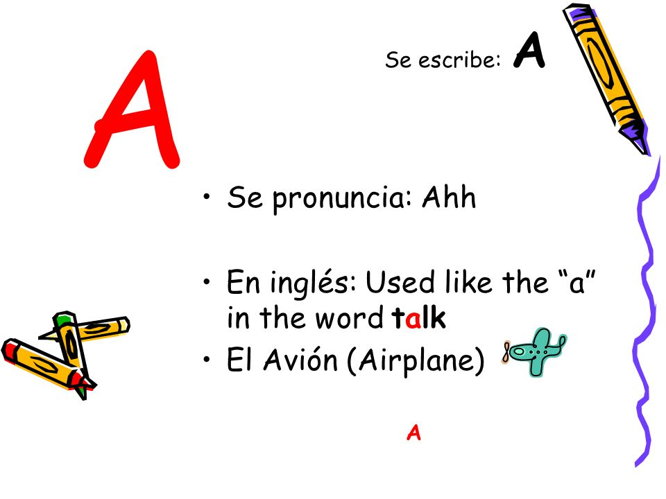 A Se pronuncia: Ahh En inglés: Used like the a in the word talk