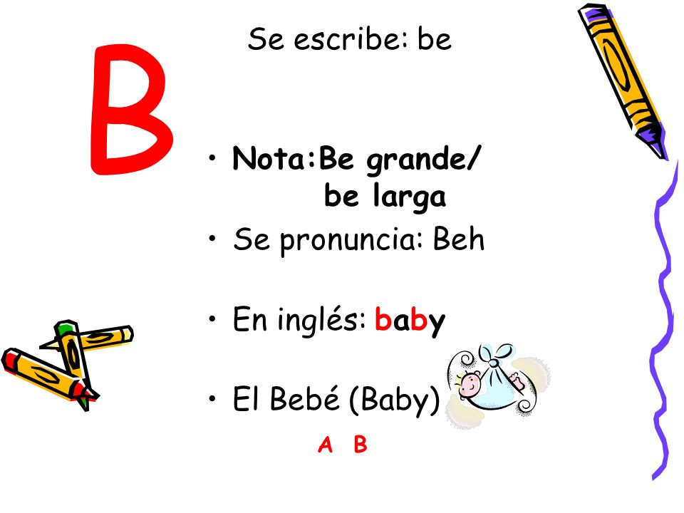 B Se escribe: be Nota:Be grande/ be larga Se pronuncia: Beh