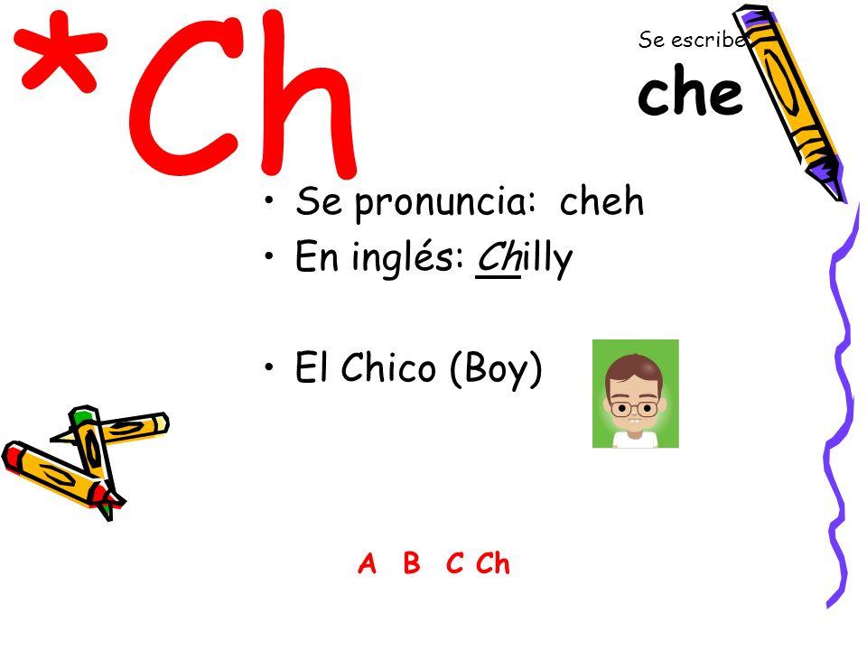 *Ch Se pronuncia: cheh En inglés: Chilly El Chico (Boy) A B C Ch